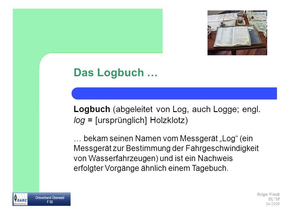 Das Logbuch … Logbuch (abgeleitet von Log, auch Logge; engl. log = [ursprünglich] Holzklotz)